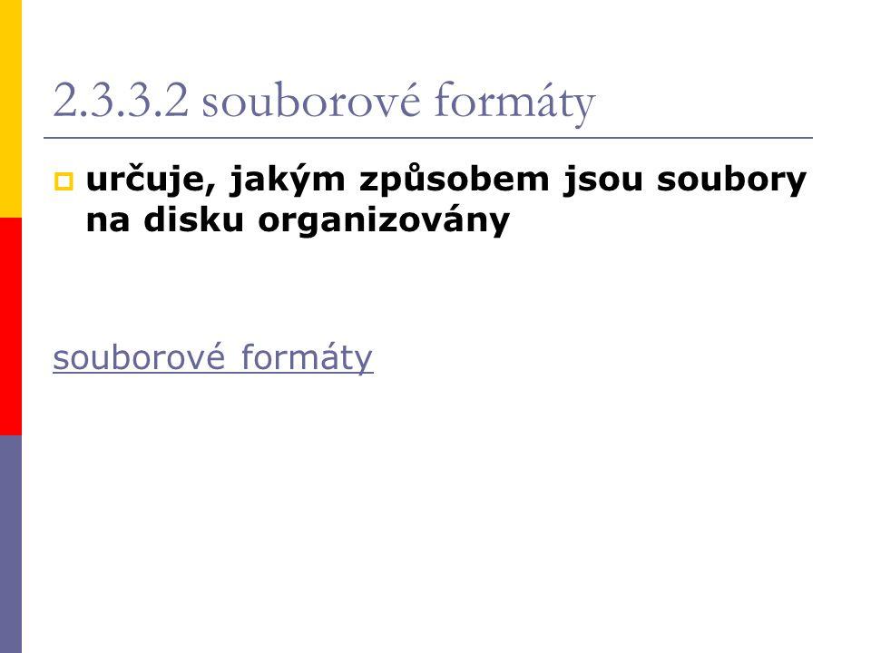 2.3.3.2 souborové formáty  určuje, jakým způsobem jsou soubory na disku organizovány souborové formáty