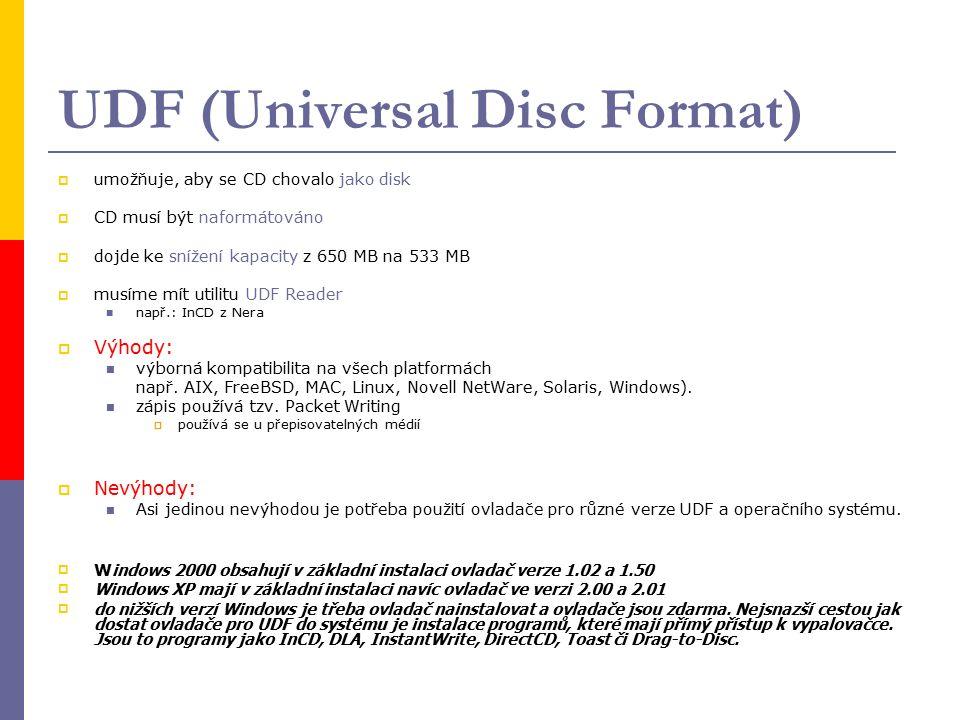 UDF (Universal Disc Format)  umožňuje, aby se CD chovalo jako disk  CD musí být naformátováno  dojde ke snížení kapacity z 650 MB na 533 MB  musíme mít utilitu UDF Reader např.: InCD z Nera  Výhody: výborná kompatibilita na všech platformách např.