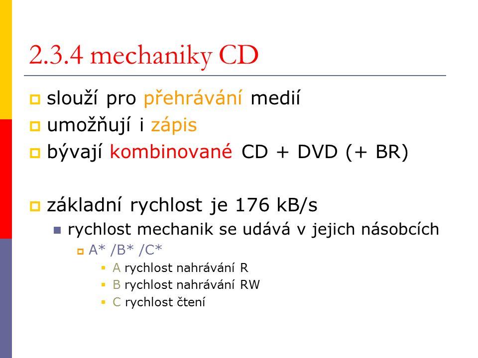 2.3.4 mechaniky CD  slouží pro přehrávání medií  umožňují i zápis  bývají kombinované CD + DVD (+ BR)  základní rychlost je 176 kB/s rychlost mechanik se udává v jejich násobcích  A* /B* /C*  Arychlost nahrávání R  Brychlost nahrávání RW  C rychlost čtení
