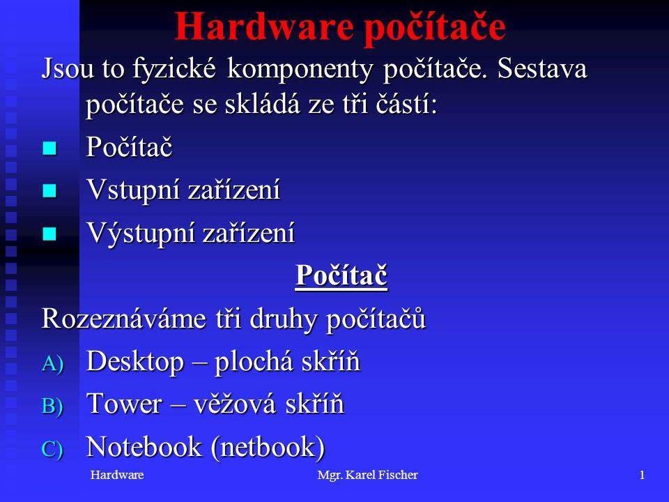 HardwareMgr. Karel Fischer1 Hardware počítače Jsou to fyzické komponenty počítače. Sestava počítače se skládá ze tři částí: Počítač Počítač Vstupní za