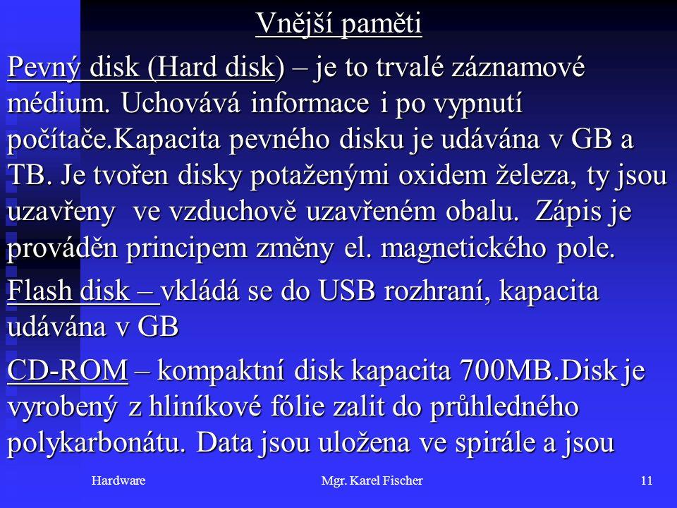 HardwareMgr. Karel Fischer11 Vnější paměti Pevný disk (Hard disk) – je to trvalé záznamové médium. Uchovává informace i po vypnutí počítače.Kapacita p