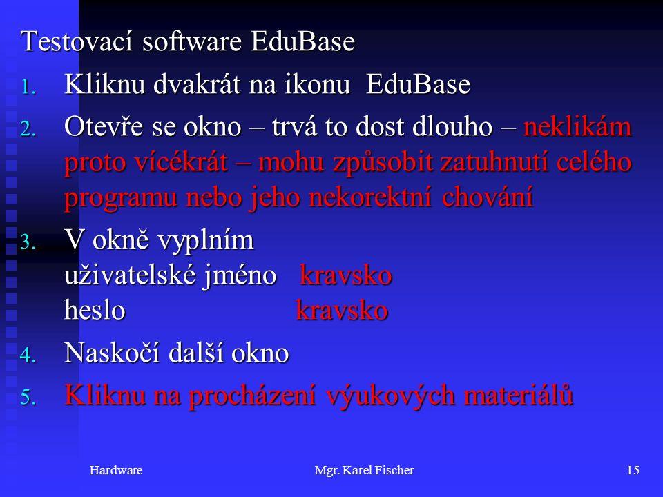 HardwareMgr. Karel Fischer15 Testovací software EduBase 1. Kliknu dvakrát na ikonu EduBase 2. Otevře se okno – trvá to dost dlouho – neklikám proto ví