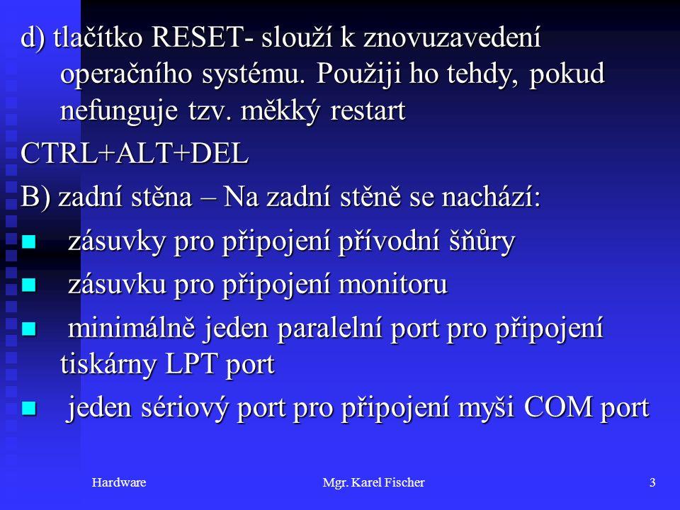 HardwareMgr. Karel Fischer3 d) tlačítko RESET- slouží k znovuzavedení operačního systému. Použiji ho tehdy, pokud nefunguje tzv. měkký restart CTRL+AL