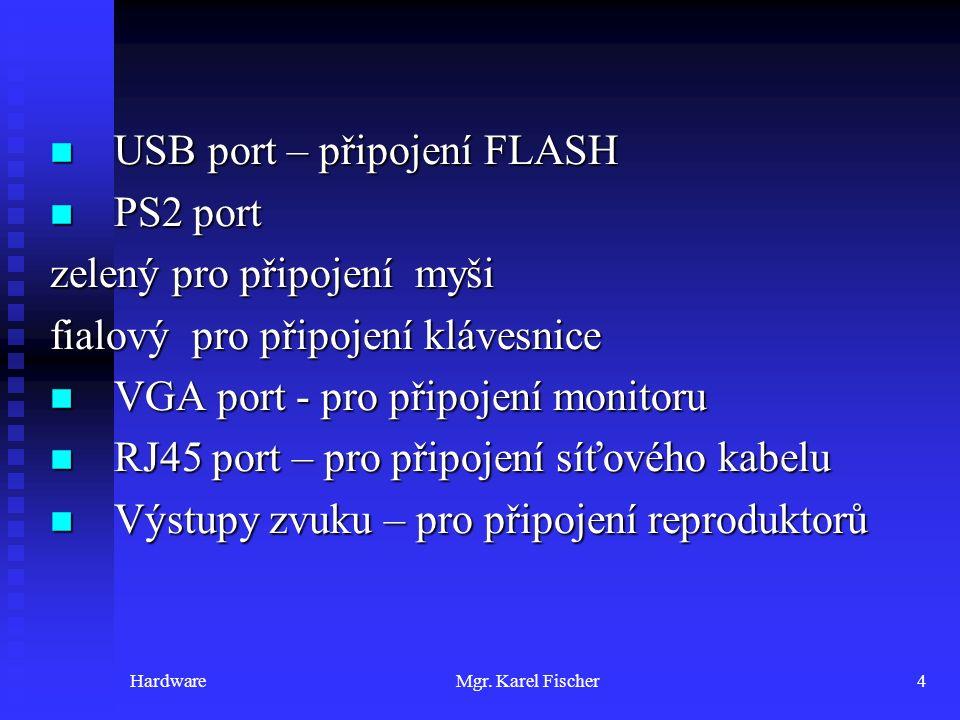HardwareMgr. Karel Fischer4 USB port – připojení FLASH USB port – připojení FLASH PS2 port PS2 port zelený pro připojení myši fialový pro připojení kl