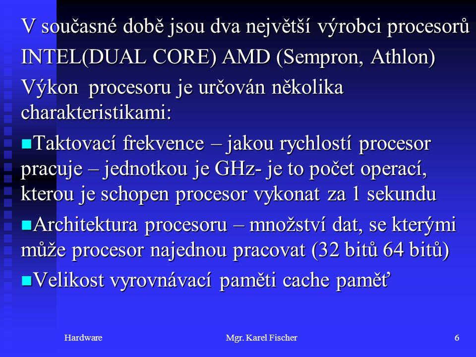 HardwareMgr. Karel Fischer6 V současné době jsou dva největší výrobci procesorů INTEL(DUAL CORE) AMD (Sempron, Athlon) Výkon procesoru je určován něko