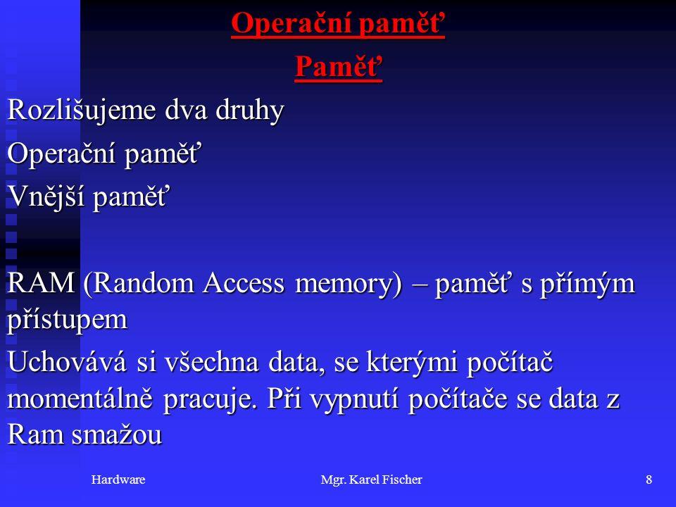 HardwareMgr. Karel Fischer8 Operační paměť Paměť Rozlišujeme dva druhy Operační paměť Vnější paměť RAM (Random Access memory) – paměť s přímým přístup