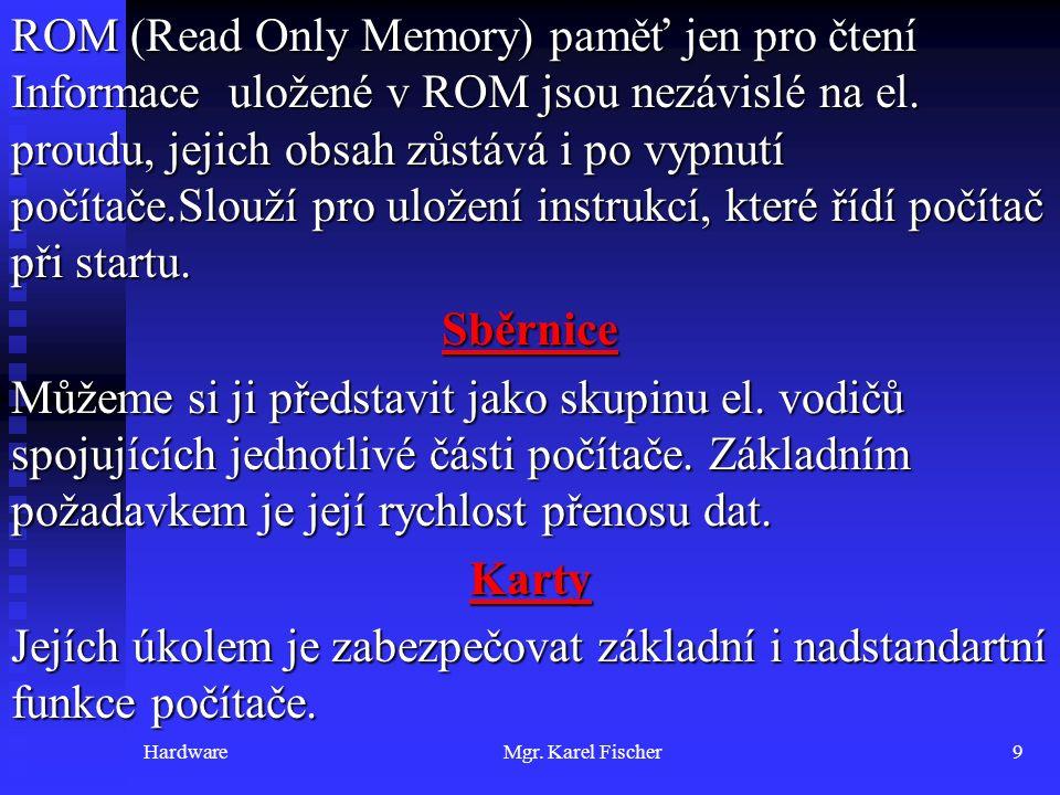 HardwareMgr. Karel Fischer9 ROM (Read Only Memory) paměť jen pro čtení Informace uložené v ROM jsou nezávislé na el. proudu, jejich obsah zůstává i po
