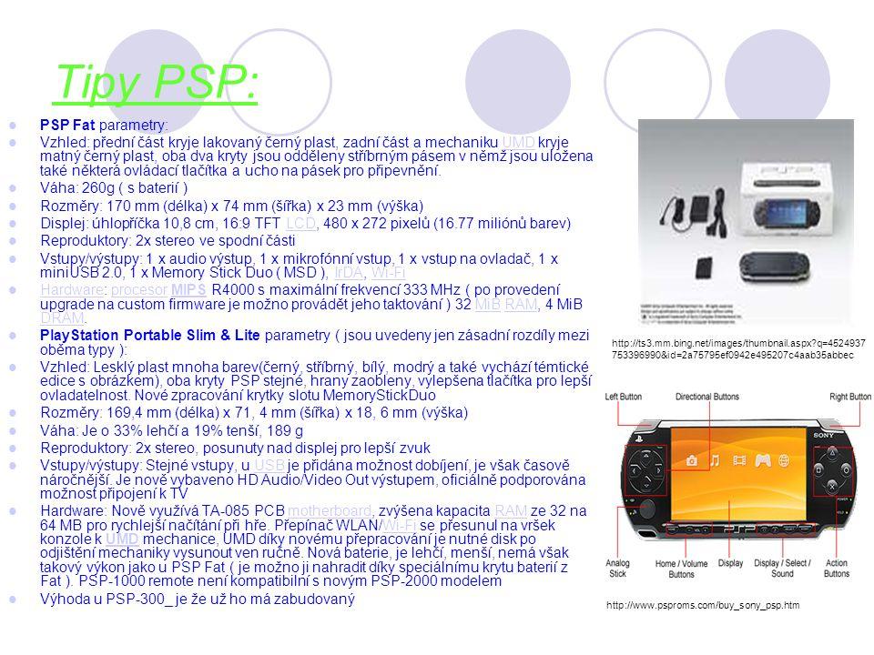 Tipy PSP: PSP Fat parametry: Vzhled: přední část kryje lakovaný černý plast, zadní část a mechaniku UMD kryje matný černý plast, oba dva kryty jsou odděleny stříbrným pásem v němž jsou uložena také některá ovládací tlačítka a ucho na pásek pro připevnění.UMD Váha: 260g ( s baterií ) Rozměry: 170 mm (délka) x 74 mm (šířka) x 23 mm (výška) Displej: úhlopříčka 10,8 cm, 16:9 TFT LCD, 480 x 272 pixelů (16.77 miliónů barev)LCD Reproduktory: 2x stereo ve spodní části Vstupy/výstupy: 1 x audio výstup, 1 x mikrofónní vstup, 1 x vstup na ovladač, 1 x miniUSB 2.0, 1 x Memory Stick Duo ( MSD ), IrDA, Wi-FiIrDAWi-Fi Hardware: procesor MIPS R4000 s maximální frekvencí 333 MHz ( po provedení upgrade na custom firmware je možno provádět jeho taktování ) 32 MiB RAM, 4 MiB DRAM.