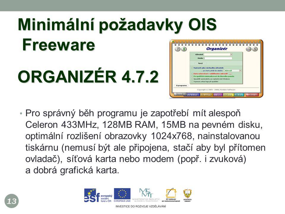 13 Minimální požadavky OIS Freeware ORGANIZÉR 4.7.2 Pro správný běh programu je zapotřebí mít alespoň Celeron 433MHz, 128MB RAM, 15MB na pevném disku, optimální rozlišení obrazovky 1024x768, nainstalovanou tiskárnu (nemusí být ale připojena, stačí aby byl přítomen ovladač), síťová karta nebo modem (popř.