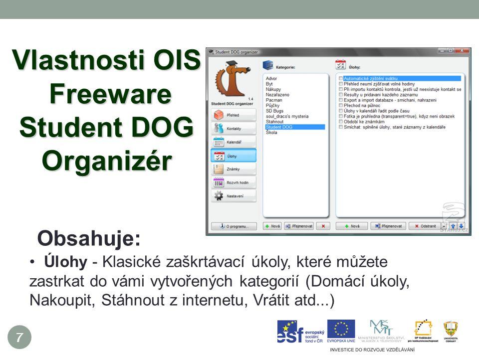 7 Vlastnosti OIS Freeware Student DOG Organizér Obsahuje: Úlohy - Klasické zaškrtávací úkoly, které můžete zastrkat do vámi vytvořených kategorií (Domácí úkoly, Nakoupit, Stáhnout z internetu, Vrátit atd...)