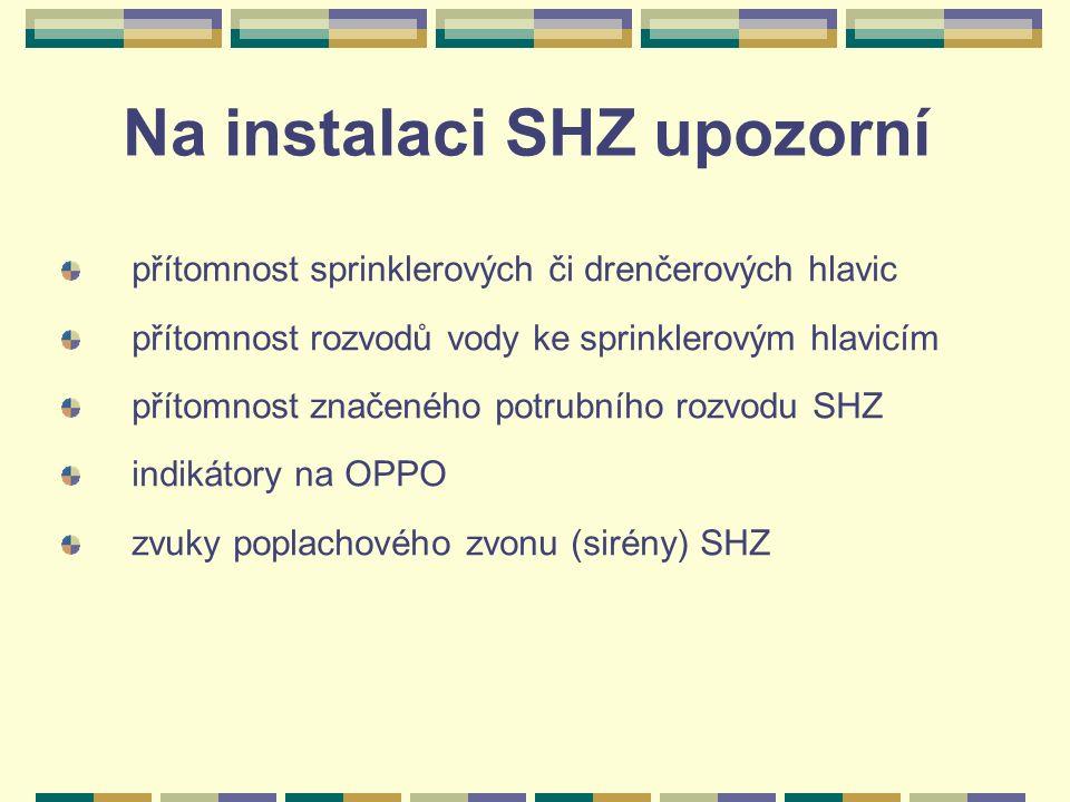 Na instalaci SHZ upozorní přítomnost sprinklerových či drenčerových hlavic přítomnost rozvodů vody ke sprinklerovým hlavicím přítomnost značeného potrubního rozvodu SHZ indikátory na OPPO zvuky poplachového zvonu (sirény) SHZ