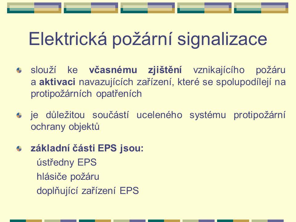 Elektrická požární signalizace slouží ke včasnému zjištění vznikajícího požáru a aktivaci navazujících zařízení, které se spolupodílejí na protipožárních opatřeních je důležitou součástí uceleného systému protipožární ochrany objektů základní části EPS jsou: ústředny EPS hlásiče požáru doplňující zařízení EPS