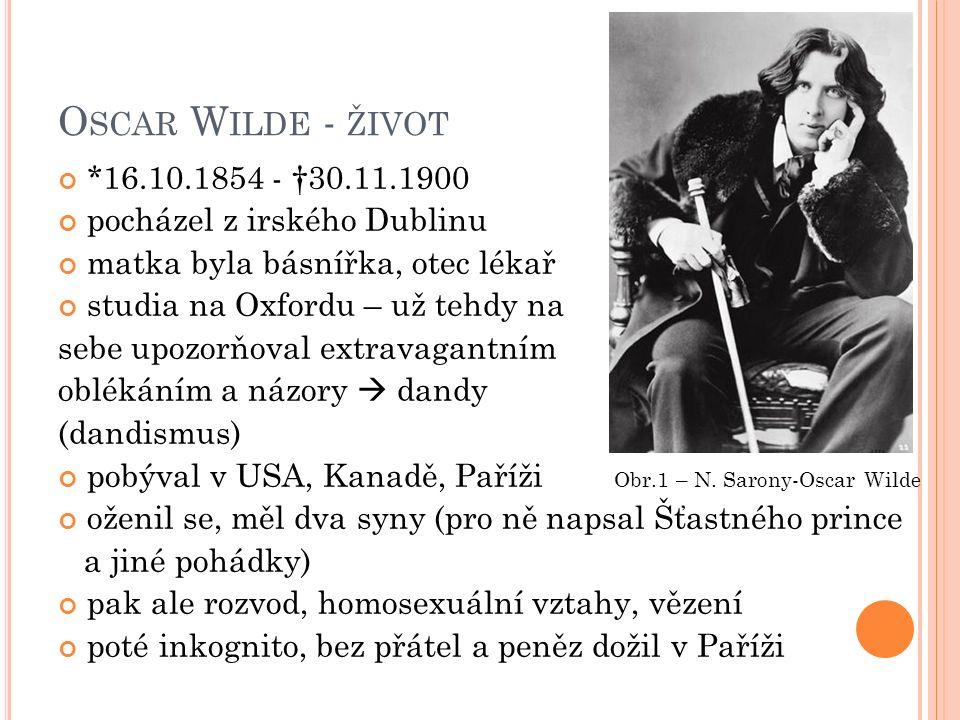 O SCAR W ILDE - ŽIVOT *16.10.1854 - †30.11.1900 pocházel z irského Dublinu matka byla básnířka, otec lékař studia na Oxfordu – už tehdy na sebe upozorňoval extravagantním oblékáním a názory  dandy (dandismus) pobýval v USA, Kanadě, Paříži Obr.1 – N.