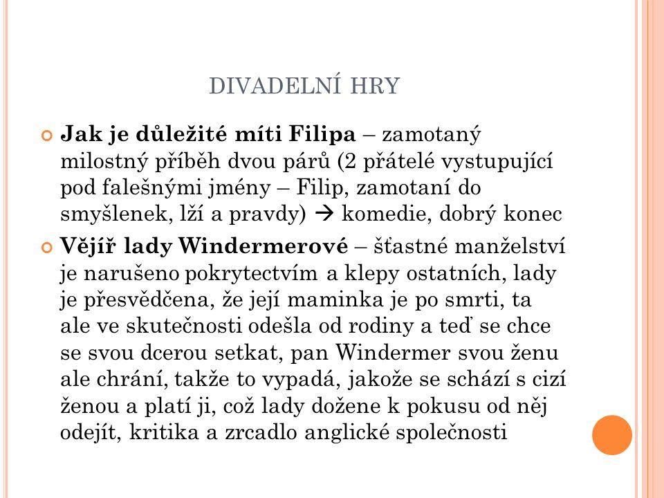 DIVADELNÍ HRY Jak je důležité míti Filipa – zamotaný milostný příběh dvou párů (2 přátelé vystupující pod falešnými jmény – Filip, zamotaní do smyšlenek, lží a pravdy)  komedie, dobrý konec Vějíř lady Windermerové – šťastné manželství je narušeno pokrytectvím a klepy ostatních, lady je přesvědčena, že její maminka je po smrti, ta ale ve skutečnosti odešla od rodiny a teď se chce se svou dcerou setkat, pan Windermer svou ženu ale chrání, takže to vypadá, jakože se schází s cizí ženou a platí ji, což lady dožene k pokusu od něj odejít, kritika a zrcadlo anglické společnosti