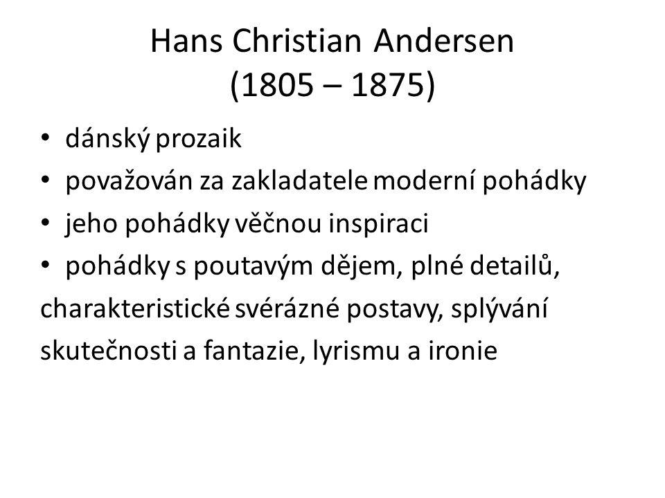 Hans Christian Andersen (1805 – 1875) dánský prozaik považován za zakladatele moderní pohádky jeho pohádky věčnou inspiraci pohádky s poutavým dějem, plné detailů, charakteristické svérázné postavy, splývání skutečnosti a fantazie, lyrismu a ironie