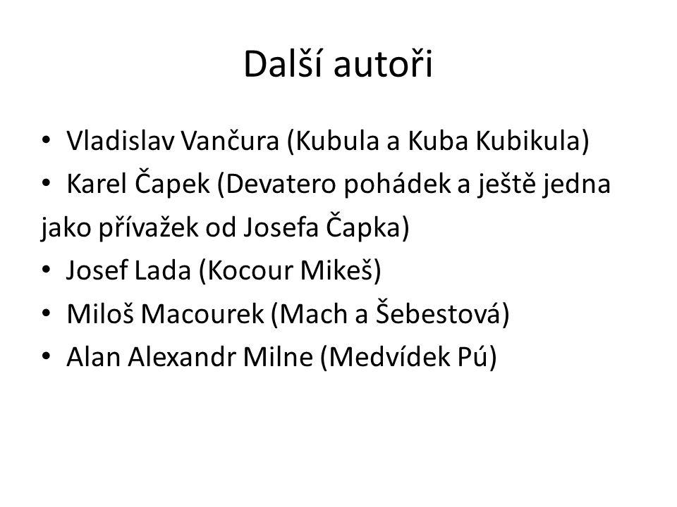 Další autoři Vladislav Vančura (Kubula a Kuba Kubikula) Karel Čapek (Devatero pohádek a ještě jedna jako přívažek od Josefa Čapka) Josef Lada (Kocour