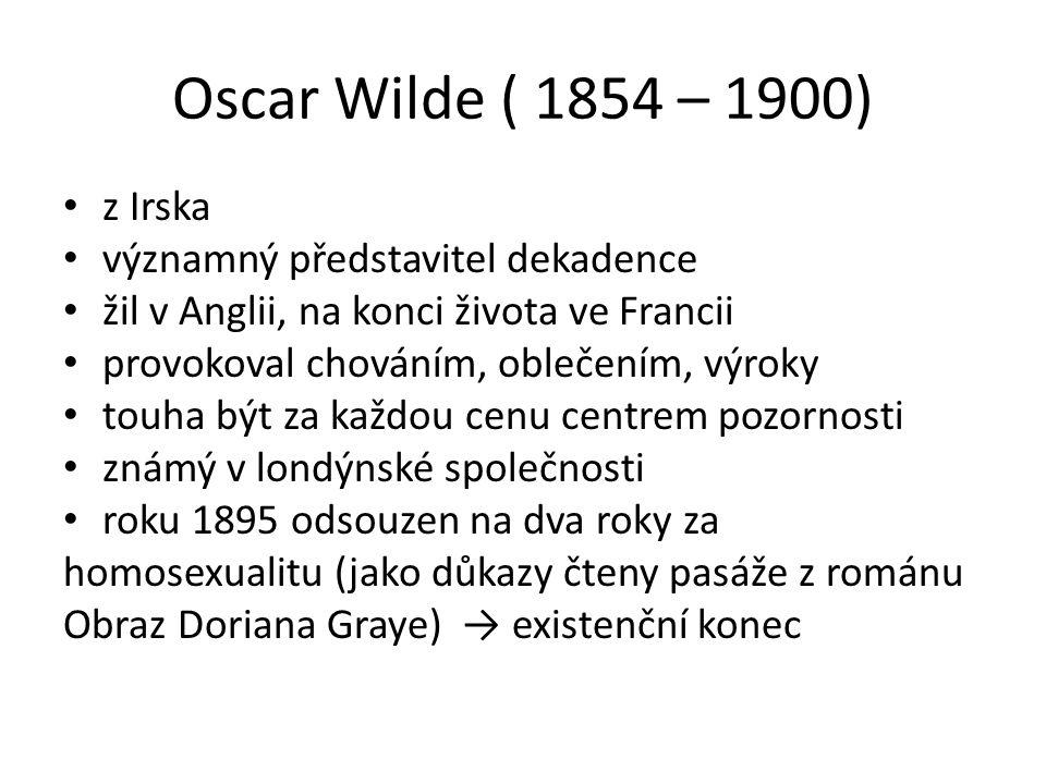 Oscar Wilde ( 1854 – 1900) z Irska významný představitel dekadence žil v Anglii, na konci života ve Francii provokoval chováním, oblečením, výroky touha být za každou cenu centrem pozornosti známý v londýnské společnosti roku 1895 odsouzen na dva roky za homosexualitu (jako důkazy čteny pasáže z románu Obraz Doriana Graye) → existenční konec