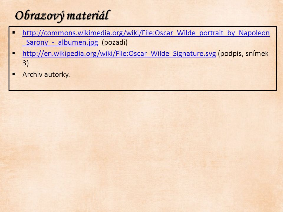 Obrazový materiál  http://commons.wikimedia.org/wiki/File:Oscar_Wilde_portrait_by_Napoleon _Sarony_-_albumen.jpg (pozadí) http://commons.wikimedia.org/wiki/File:Oscar_Wilde_portrait_by_Napoleon _Sarony_-_albumen.jpg  http://en.wikipedia.org/wiki/File:Oscar_Wilde_Signature.svg (podpis, snímek 3) http://en.wikipedia.org/wiki/File:Oscar_Wilde_Signature.svg  Archiv autorky.