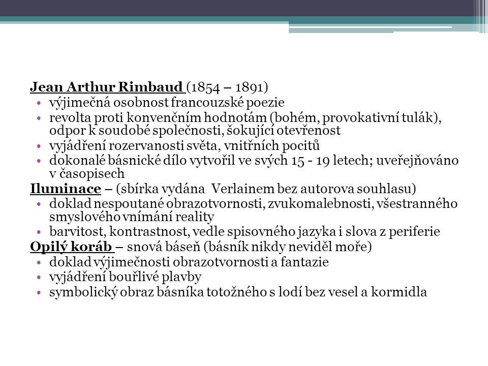 Jean Arthur Rimbaud (1854 – 1891) výjimečná osobnost francouzské poezie revolta proti konvenčním hodnotám (bohém, provokativní tulák), odpor k soudobé společnosti, šokující otevřenost vyjádření rozervanosti světa, vnitřních pocitů dokonalé básnické dílo vytvořil ve svých 15 - 19 letech; uveřejňováno v časopisech Iluminace – (sbírka vydána Verlainem bez autorova souhlasu) doklad nespoutané obrazotvornosti, zvukomalebnosti, všestranného smyslového vnímání reality barvitost, kontrastnost, vedle spisovného jazyka i slova z periferie Opilý koráb – snová báseň (básník nikdy neviděl moře) doklad výjimečnosti obrazotvornosti a fantazie vyjádření bouřlivé plavby symbolický obraz básníka totožného s lodí bez vesel a kormidla