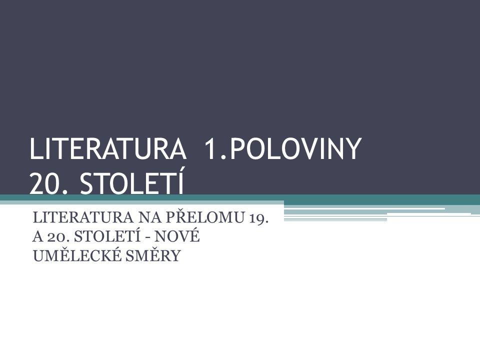 LITERATURA 1.POLOVINY 20. STOLETÍ LITERATURA NA PŘELOMU 19. A 20. STOLETÍ - NOVÉ UMĚLECKÉ SMĚRY