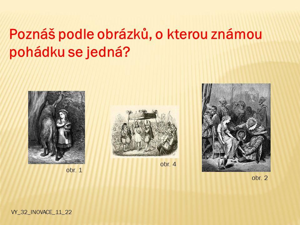 Poznáš podle obrázků, o kterou známou pohádku se jedná? VY_32_INOVACE_11_22 obr. 1 obr. 4 obr. 2