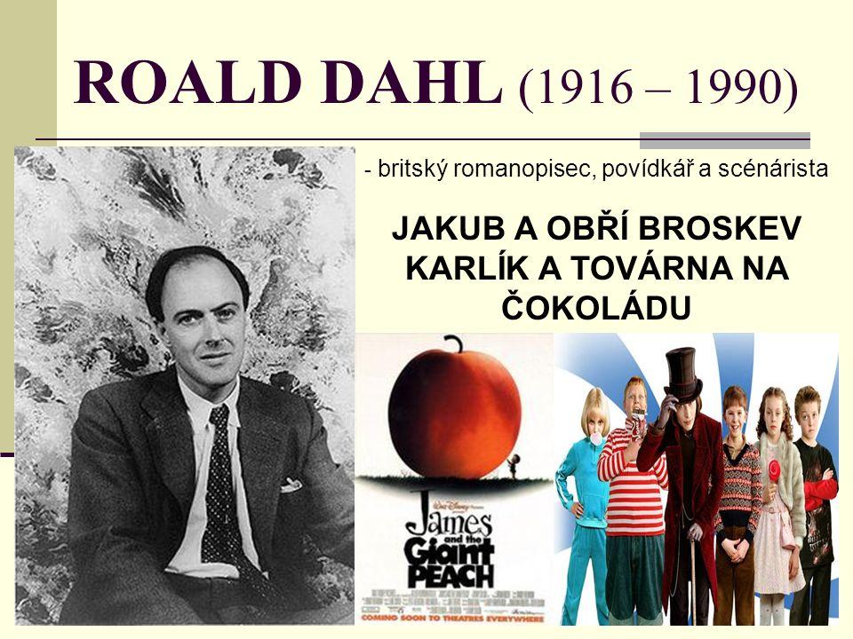 ROALD DAHL (1916 – 1990) - b- britský romanopisec, povídkář a scénárista JAKUB A OBŘÍ BROSKEV KARLÍK A TOVÁRNA NA ČOKOLÁDU