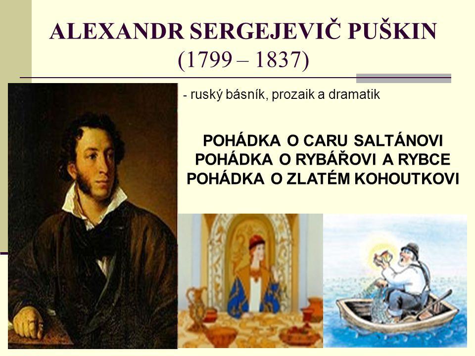 ALEXANDR SERGEJEVIČ PUŠKIN (1799 – 1837) - r- ruský básník, prozaik a dramatik POHÁDKA O CARU SALTÁNOVI POHÁDKA O RYBÁŘOVI A RYBCE POHÁDKA O ZLATÉM KOHOUTKOVI