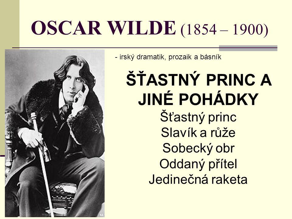 OSCAR WILDE (1854 – 1900) - irský dramatik, prozaik a básník ŠŤASTNÝ PRINC A JINÉ POHÁDKY Šťastný princ Slavík a růže Sobecký obr Oddaný přítel Jedinečná raketa
