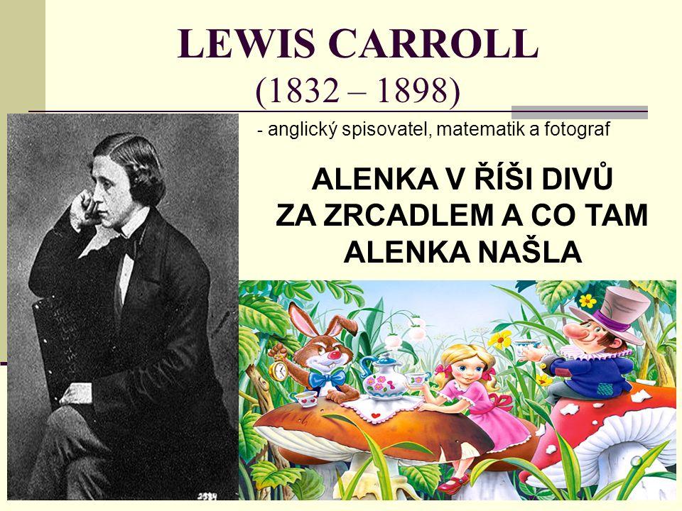 LEWIS CARROLL (1832 – 1898) - a- anglický spisovatel, matematik a fotograf ALENKA V ŘÍŠI DIVŮ ZA ZRCADLEM A CO TAM ALENKA NAŠLA
