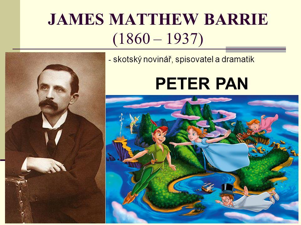 JAMES MATTHEW BARRIE (1860 – 1937) - s- skotský novinář, spisovatel a dramatik PETER PAN