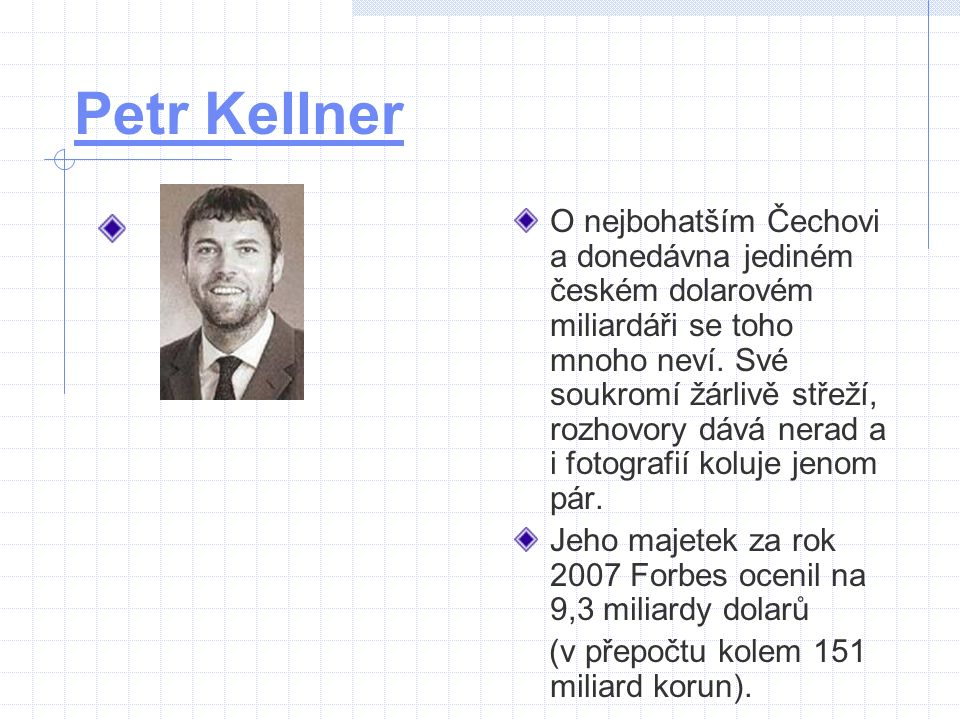 Petr Kellner O nejbohatším Čechovi a donedávna jediném českém dolarovém miliardáři se toho mnoho neví. Své soukromí žárlivě střeží, rozhovory dává ner