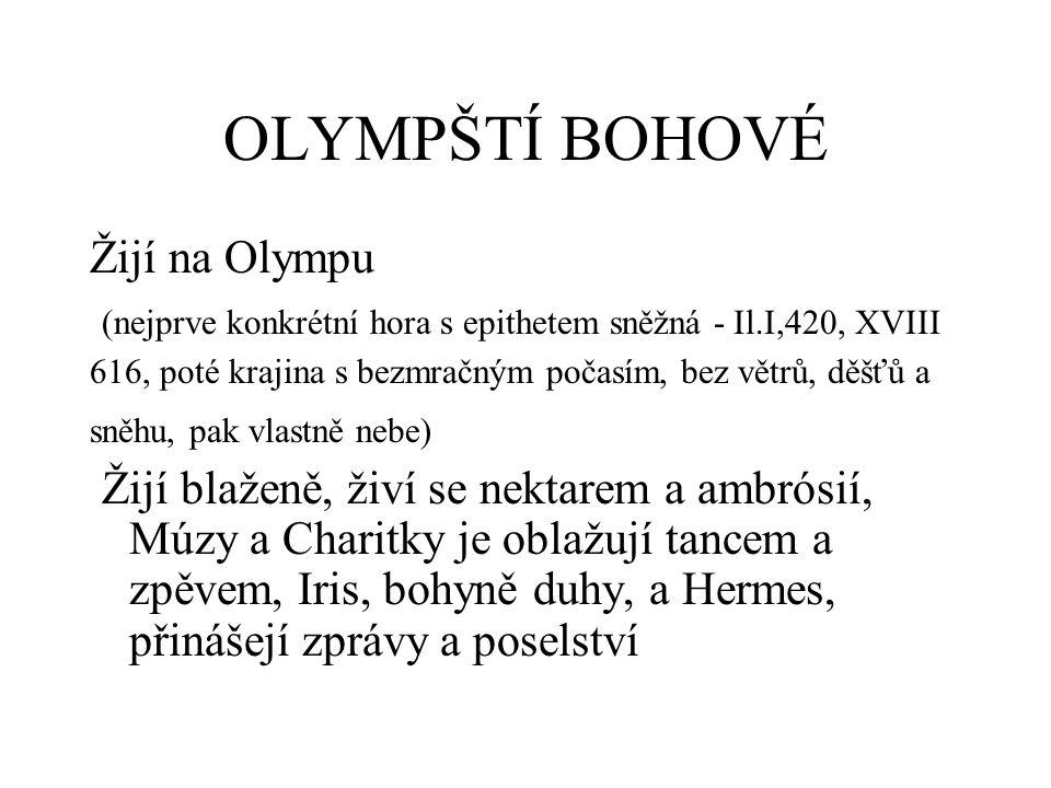 OLYMPŠTÍ BOHOVÉ Žijí na Olympu (nejprve konkrétní hora s epithetem sněžná - Il.I,420, XVIII 616, poté krajina s bezmračným počasím, bez větrů, děšťů a sněhu, pak vlastně nebe) Žijí blaženě, živí se nektarem a ambrósií, Múzy a Charitky je oblažují tancem a zpěvem, Iris, bohyně duhy, a Hermes, přinášejí zprávy a poselství