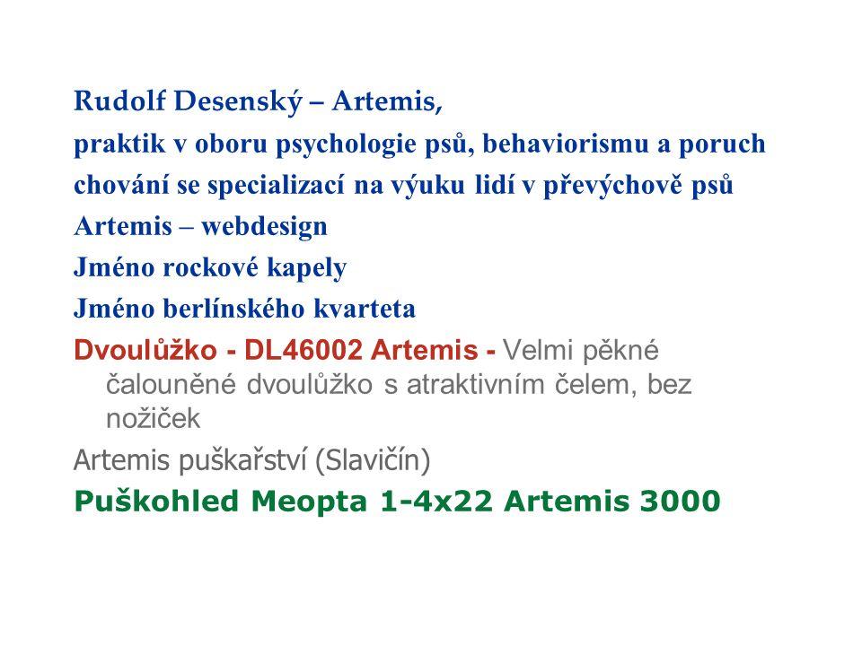 Rudolf Desenský – Artemis, praktik v oboru psychologie psů, behaviorismu a poruch chování se specializací na výuku lidí v převýchově psů Artemis – webdesign Jméno rockové kapely Jméno berlínského kvarteta Dvoulůžko - DL46002 Artemis - Velmi pěkné čalouněné dvoulůžko s atraktivním čelem, bez nožiček Artemis puškařství (Slavičín) Puškohled Meopta 1-4x22 Artemis 3000