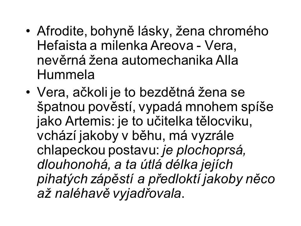 Afrodite, bohyně lásky, žena chromého Hefaista a milenka Areova - Vera, nevěrná žena automechanika Alla Hummela Vera, ačkoli je to bezdětná žena se špatnou pověstí, vypadá mnohem spíše jako Artemis: je to učitelka tělocviku, vchází jakoby v běhu, má vyzrále chlapeckou postavu: je plochoprsá, dlouhonohá, a ta útlá délka jejích pihatých zápěstí a předloktí jakoby něco až naléhavě vyjadřovala.