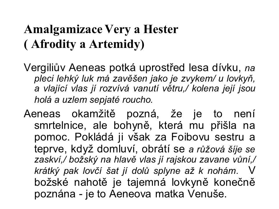 Amalgamizace Very a Hester ( Afrodity a Artemidy) Vergiliův Aeneas potká uprostřed lesa dívku, na pleci lehký luk má zavěšen jako je zvykem/ u lovkyň, a vlající vlas jí rozvívá vanutí větru,/ kolena její jsou holá a uzlem sepjaté roucho.