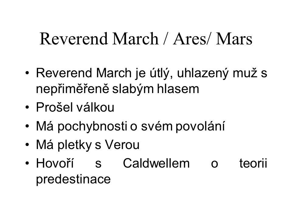 Reverend March / Ares/ Mars Reverend March je útlý, uhlazený muž s nepřiměřeně slabým hlasem Prošel válkou Má pochybnosti o svém povolání Má pletky s Verou Hovoří s Caldwellem o teorii predestinace