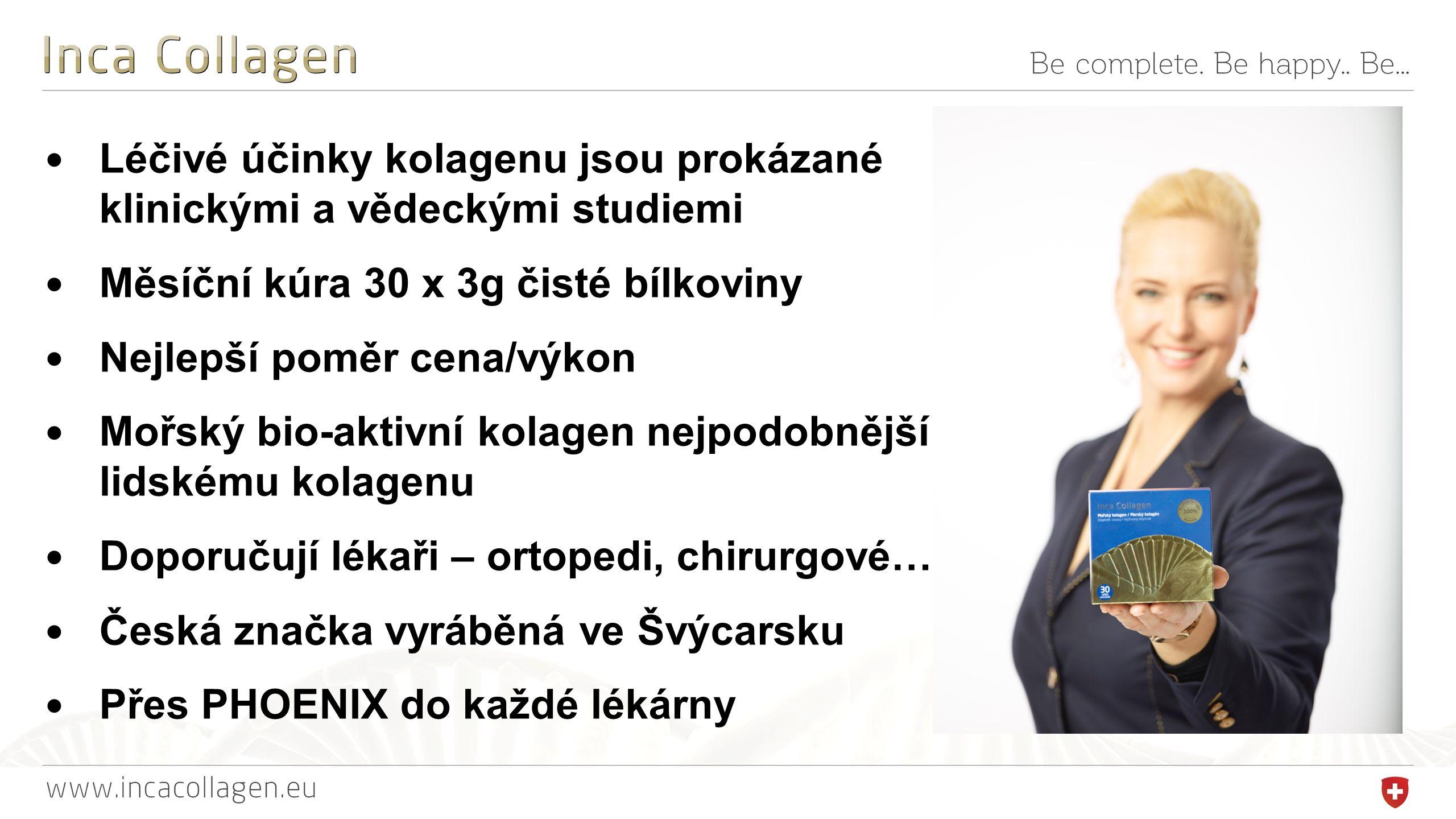 Léčivé účinky kolagenu jsou prokázané klinickými a vědeckými studiemi Měsíční kúra 30 x 3g čisté bílkoviny Nejlepší poměr cena/výkon Mořský bio-aktivní kolagen nejpodobnější lidskému kolagenu Doporučují lékaři – ortopedi, chirurgové… Česká značka vyráběná ve Švýcarsku Přes PHOENIX do každé lékárny