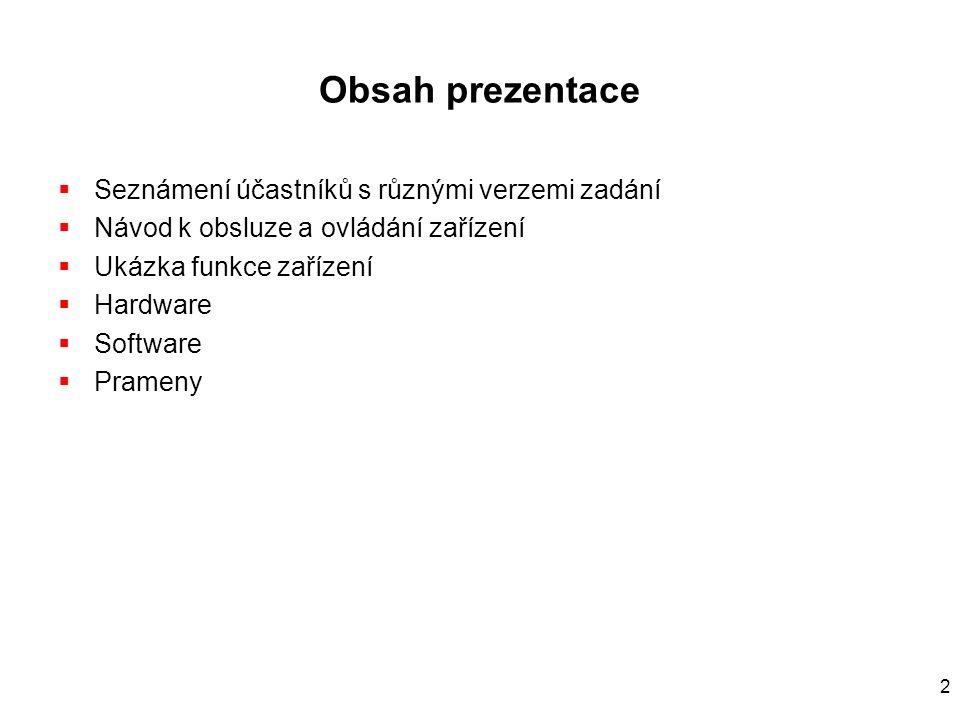 2 Obsah prezentace  Seznámení účastníků s různými verzemi zadání  Návod k obsluze a ovládání zařízení  Ukázka funkce zařízení  Hardware  Software  Prameny