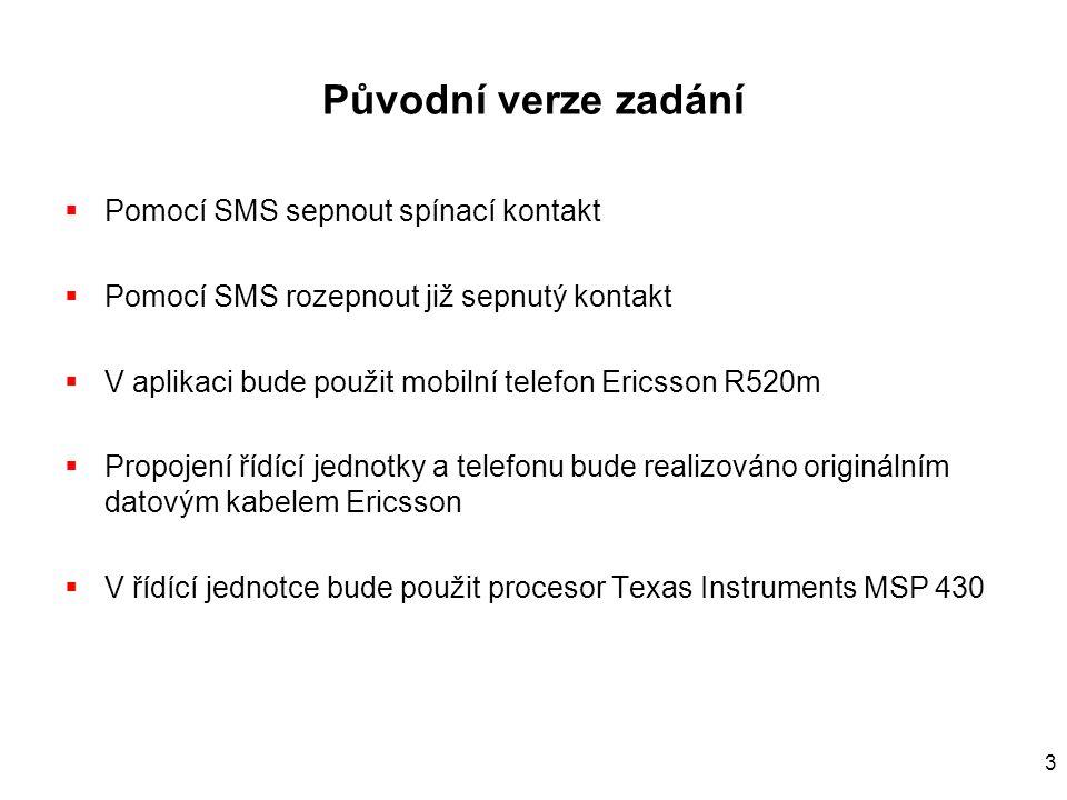 3 Původní verze zadání  Pomocí SMS sepnout spínací kontakt  Pomocí SMS rozepnout již sepnutý kontakt  V aplikaci bude použit mobilní telefon Ericsson R520m  Propojení řídící jednotky a telefonu bude realizováno originálním datovým kabelem Ericsson  V řídící jednotce bude použit procesor Texas Instruments MSP 430