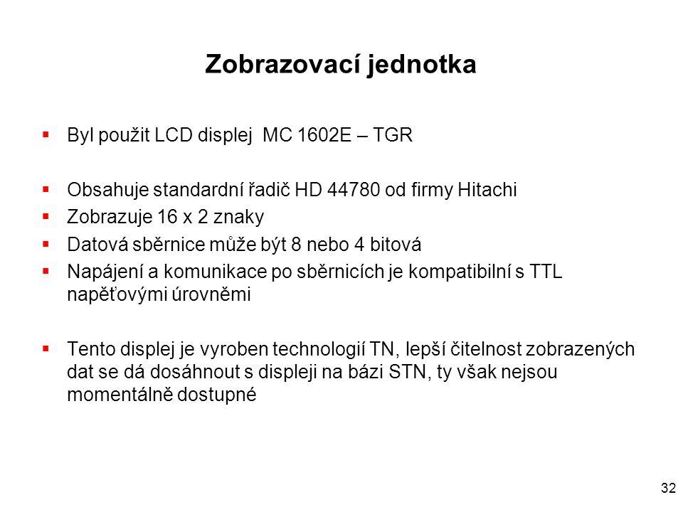 32 Zobrazovací jednotka  Byl použit LCD displej MC 1602E – TGR  Obsahuje standardní řadič HD 44780 od firmy Hitachi  Zobrazuje 16 x 2 znaky  Datová sběrnice může být 8 nebo 4 bitová  Napájení a komunikace po sběrnicích je kompatibilní s TTL napěťovými úrovněmi  Tento displej je vyroben technologií TN, lepší čitelnost zobrazených dat se dá dosáhnout s displeji na bázi STN, ty však nejsou momentálně dostupné