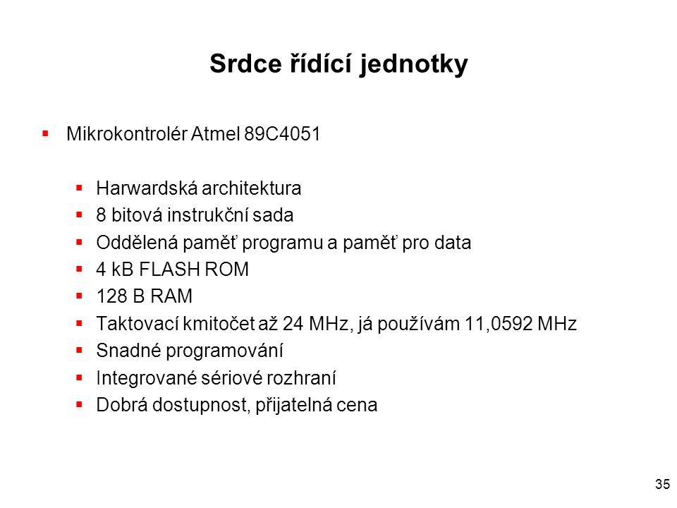 35 Srdce řídící jednotky  Mikrokontrolér Atmel 89C4051  Harwardská architektura  8 bitová instrukční sada  Oddělená paměť programu a paměť pro data  4 kB FLASH ROM  128 B RAM  Taktovací kmitočet až 24 MHz, já používám 11,0592 MHz  Snadné programování  Integrované sériové rozhraní  Dobrá dostupnost, přijatelná cena