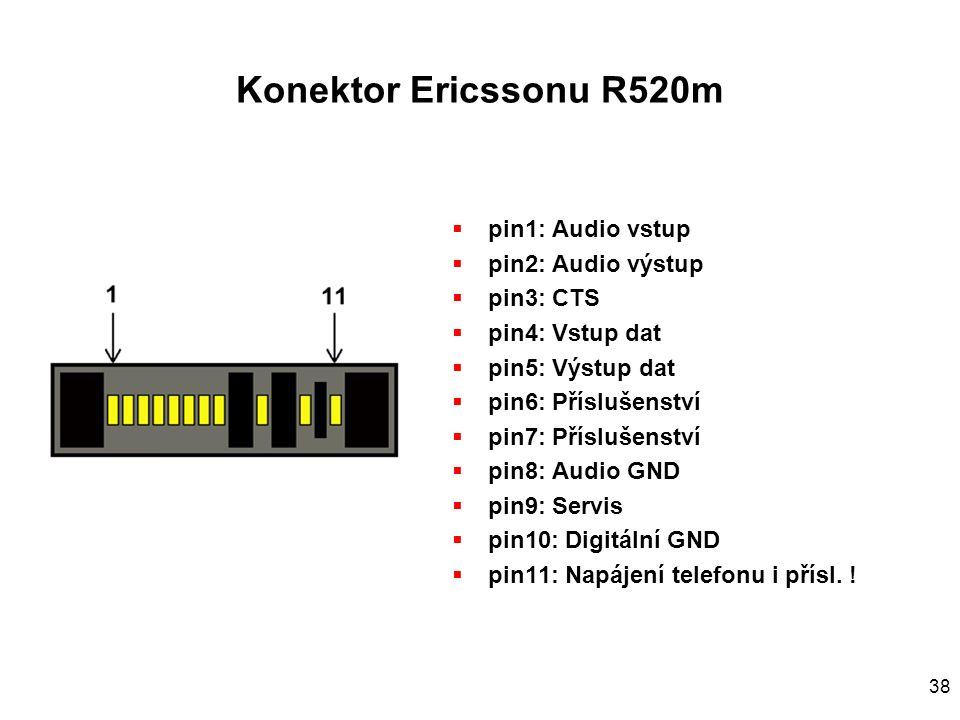 38 Konektor Ericssonu R520m  pin1: Audio vstup  pin2: Audio výstup  pin3: CTS  pin4: Vstup dat  pin5: Výstup dat  pin6: Příslušenství  pin7: Příslušenství  pin8: Audio GND  pin9: Servis  pin10: Digitální GND  pin11: Napájení telefonu i přísl.