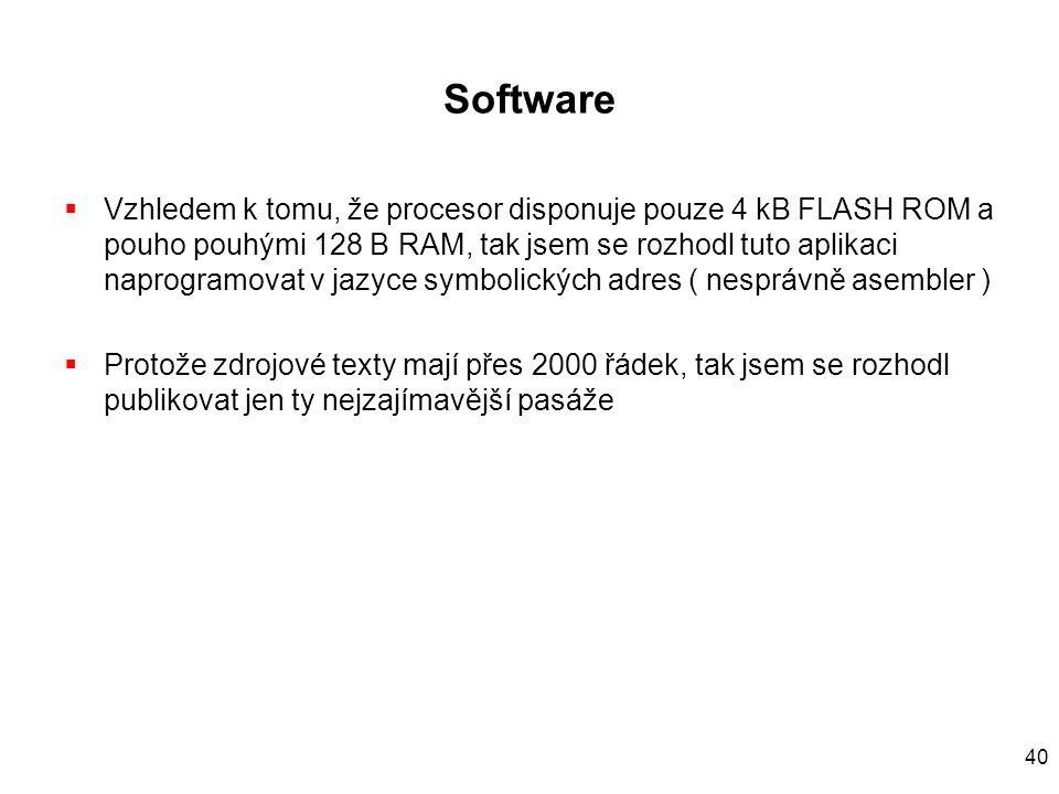 40 Software  Vzhledem k tomu, že procesor disponuje pouze 4 kB FLASH ROM a pouho pouhými 128 B RAM, tak jsem se rozhodl tuto aplikaci naprogramovat v jazyce symbolických adres ( nesprávně asembler )  Protože zdrojové texty mají přes 2000 řádek, tak jsem se rozhodl publikovat jen ty nejzajímavější pasáže