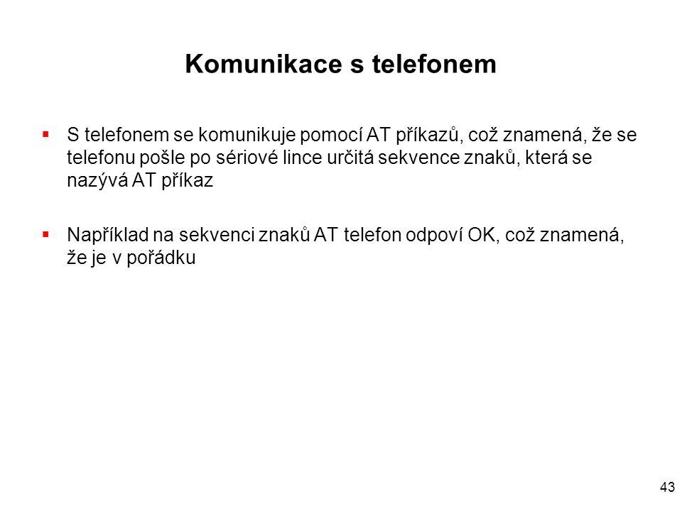 43 Komunikace s telefonem  S telefonem se komunikuje pomocí AT příkazů, což znamená, že se telefonu pošle po sériové lince určitá sekvence znaků, která se nazývá AT příkaz  Například na sekvenci znaků AT telefon odpoví OK, což znamená, že je v pořádku