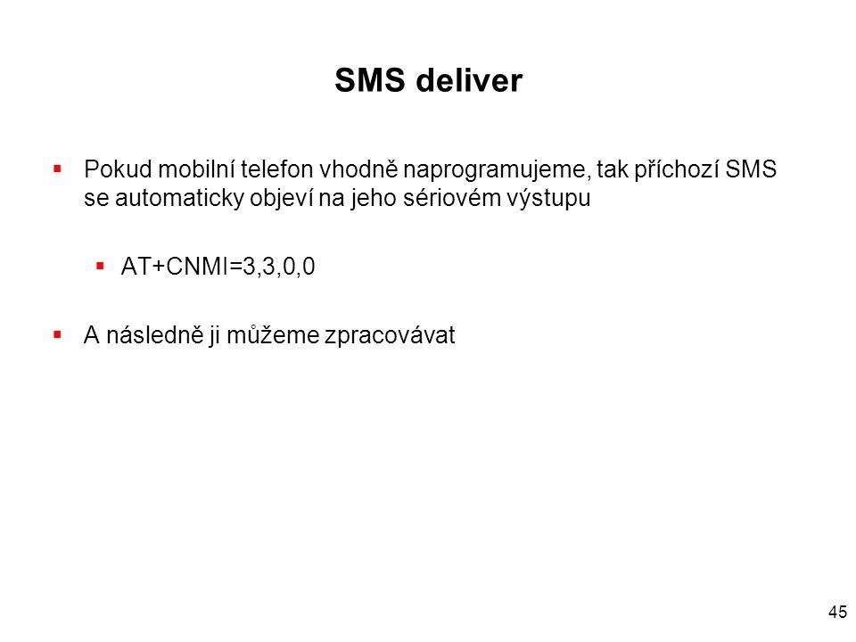 45 SMS deliver  Pokud mobilní telefon vhodně naprogramujeme, tak příchozí SMS se automaticky objeví na jeho sériovém výstupu  AT+CNMI=3,3,0,0  A ná