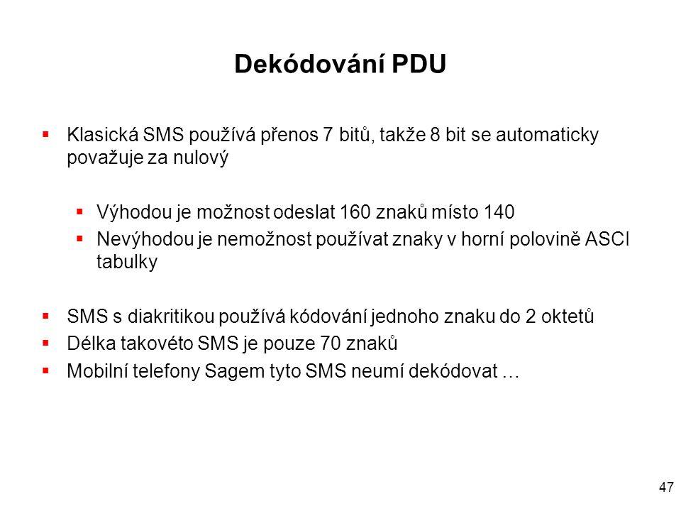 47 Dekódování PDU  Klasická SMS používá přenos 7 bitů, takže 8 bit se automaticky považuje za nulový  Výhodou je možnost odeslat 160 znaků místo 140