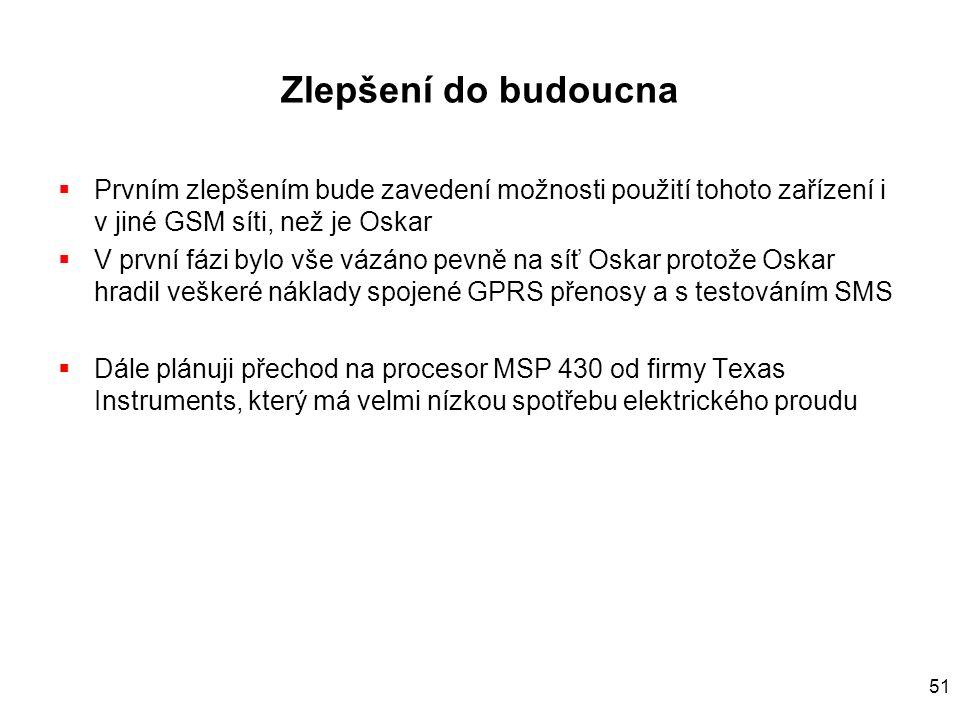 51 Zlepšení do budoucna  Prvním zlepšením bude zavedení možnosti použití tohoto zařízení i v jiné GSM síti, než je Oskar  V první fázi bylo vše vázáno pevně na síť Oskar protože Oskar hradil veškeré náklady spojené GPRS přenosy a s testováním SMS  Dále plánuji přechod na procesor MSP 430 od firmy Texas Instruments, který má velmi nízkou spotřebu elektrického proudu