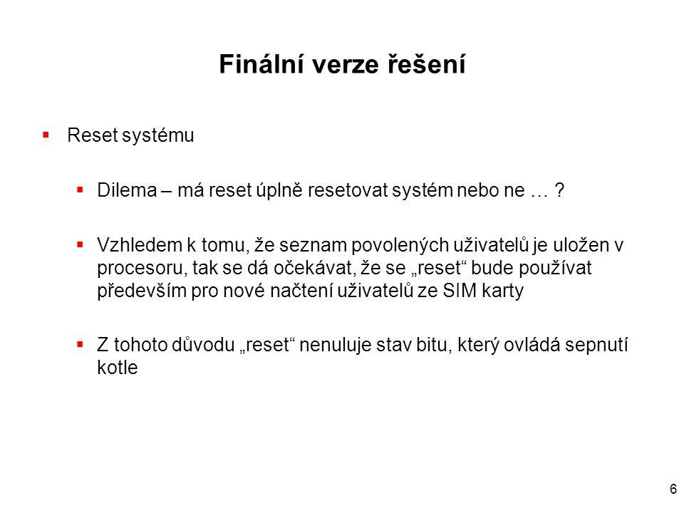 6 Finální verze řešení  Reset systému  Dilema – má reset úplně resetovat systém nebo ne … ?  Vzhledem k tomu, že seznam povolených uživatelů je ulo