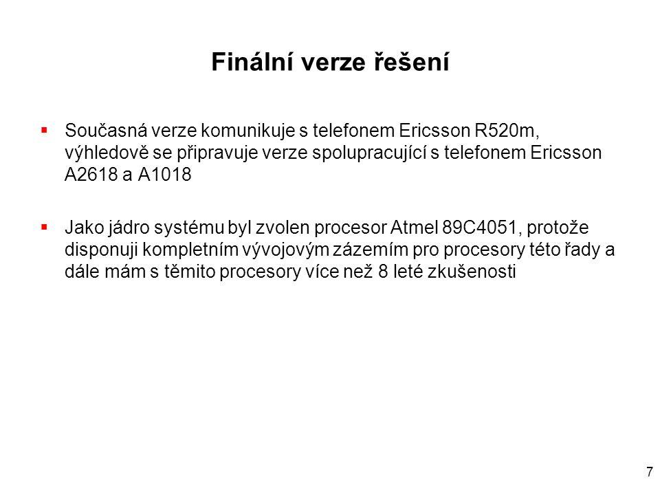 7 Finální verze řešení  Současná verze komunikuje s telefonem Ericsson R520m, výhledově se připravuje verze spolupracující s telefonem Ericsson A2618 a A1018  Jako jádro systému byl zvolen procesor Atmel 89C4051, protože disponuji kompletním vývojovým zázemím pro procesory této řady a dále mám s těmito procesory více než 8 leté zkušenosti