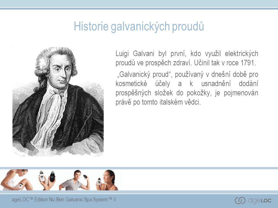 ageLOC™ Edition Nu Skin Galvanic Spa System™ II Historie galvanických proudů Luigi Galvani byl první, kdo využil elektrických proudů ve prospěch zdrav